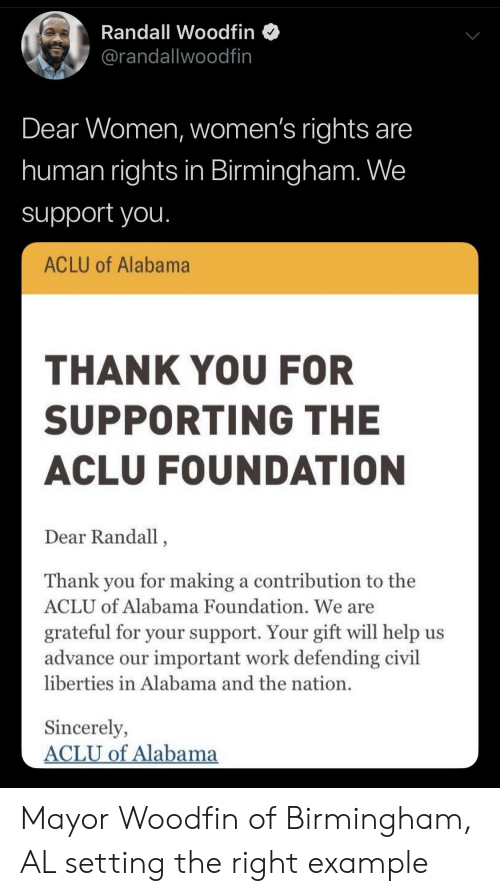 Work, Thank You, and Alabama: Randall Woodfin  @randallwoodfin  Dear Women, women's rights are  human rights in Birmingham. We  support you.  ACLU of Alabama  THANK YOU FOR  SUPPORTING THE  ACLU FOUNDATION  Dear Randall,  Thank you for making a contribution to the  ACLU of Alabama Foundation. We are  grateful for your support. Your gift will help us  advance our important work defending civil  liberties in Alabama and the nation.  Sincerely,  ACLU of Alabama Mayor Woodfin of Birmingham, AL setting the right example