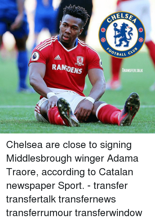 Chelsea, Club, and Memes: RANDENS  HELSE  OTBALL  CLUB  TRANSFER TALK Chelsea are close to signing Middlesbrough winger Adama Traore, according to Catalan newspaper Sport. - transfer transfertalk transfernews transferrumour transferwindow