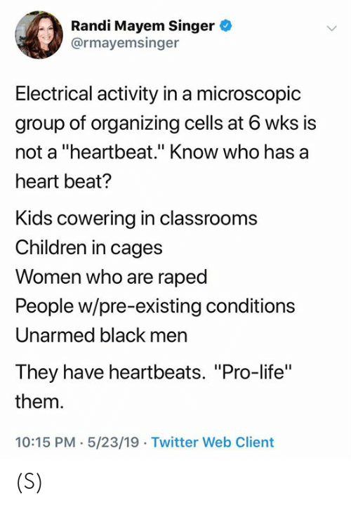 "Pro Life: Randi Mayem Singer  @rmayemsinger  Electrical activity in a microscopic  group of organizing cells at 6 wks is  not a ""heartbeat."" Know who has a  heart beat?  Kids cowering in classrooms  Children in cages  Women who are raped  People w/pre-existing conditions  Unarmed black men  They have heartbeats. ""Pro-life""  them  10:15 PM- 5/23/19 . Twitter Web Client (S)"