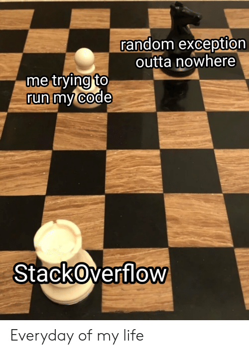 Outta: random exception  outta nowhere  me trying to  run my code  StackOverflow Everyday of my life