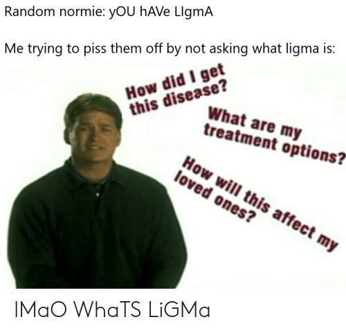 "Lmao, Affect, and Normie: Random normie: yOU hAVe LlgmA  How did I get  this disease?  Me trying to piss them off by not asking what ligma is:  What are my  treatment options?""  How will this affect my  loved ones? lMaO WhaTS LiGMa"
