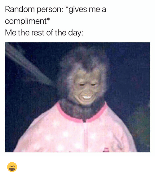 """compliment me: Random person: """"gives me a  compliment*  Me the rest of the day: 😁"""