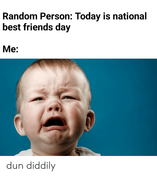 best friends day: Random Person: Today is national  best friends day  Me: dun diddily