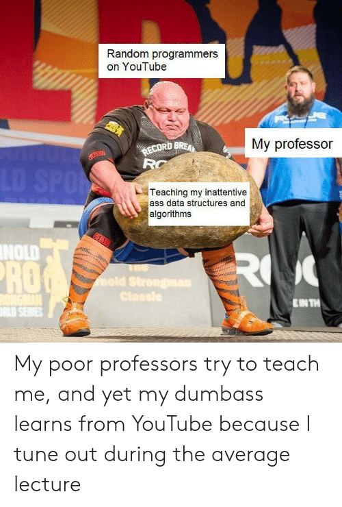 Teaching: Random programmers  on YouTube  My professor  ECORD BREA  RC  LD SPO  Teaching my inattentive  ass data structures and  algorithms  NOLD  RO  RO  mold Strongman  Classle  ENTH  LD SERIES My poor professors try to teach me, and yet my dumbass learns from YouTube because I tune out during the average lecture
