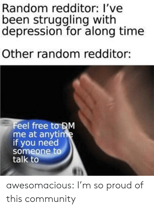 Community, Tumblr, and Blog: Random redditor: l've  been struggling with  depression for along time  Other random redditor:  Feel free tơDM  me at anytime  if you need  someone to  talk to awesomacious:  I'm so proud of this community