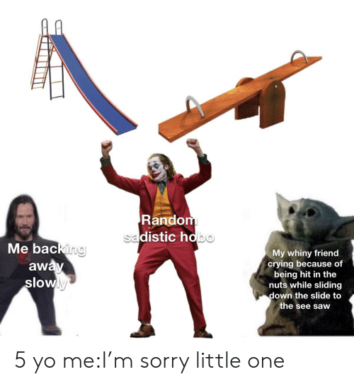 Backing Away: Random  sadistic hobo  Me backing  away  slowly  My whiny friend  crying because of  being hit in the  nuts while sliding  down the slide to  the see saw 5 yo me:I'm sorry little one