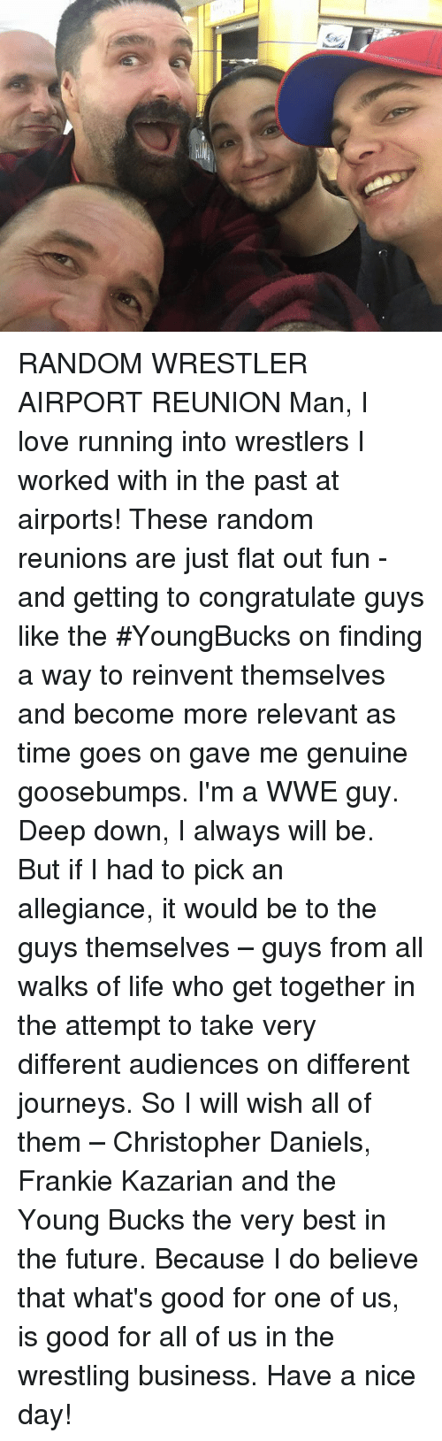 Journey, Memes, and Wrestling: RANDOM WRESTLER AIRPORT REUNION Man, I love running into wrestlers I worked with in the past at airports! These random reunions are just flat out fun - and getting to congratulate guys like the #YoungBucks on finding a way to reinvent themselves and become more relevant as time goes on gave me genuine goosebumps.   I'm a WWE guy. Deep down, I always will be. But if I had to pick an allegiance, it would be to the guys themselves – guys from all walks of life who get together in the attempt to take very different audiences on different journeys. So I will wish all of them – Christopher Daniels, Frankie Kazarian and the Young Bucks the very best in the future. Because I do believe that what's good for one of us, is good for all of us in the wrestling business. Have a nice day!