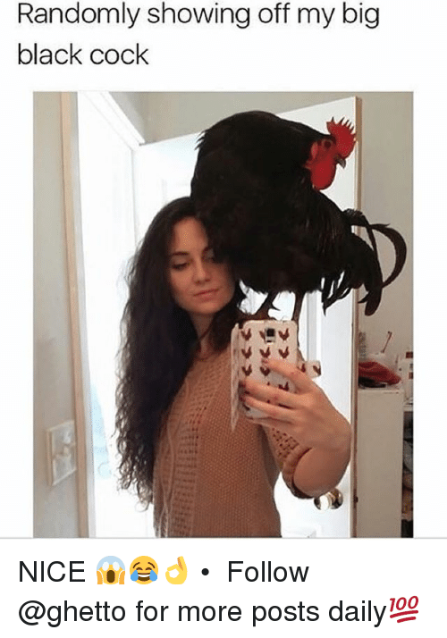 Cocking: Randomly showing off my big  black cock  black COcK NICE 😱😂👌 • ➫➫ Follow @ghetto for more posts daily💯