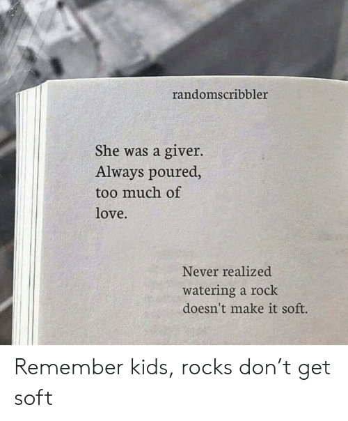 Love, Too Much, and Kids: randomscribbler  She was a giver.  Always poured,  too much of  love  Never realized  watering a rock  doesn't make it soft. Remember kids, rocks don't get soft
