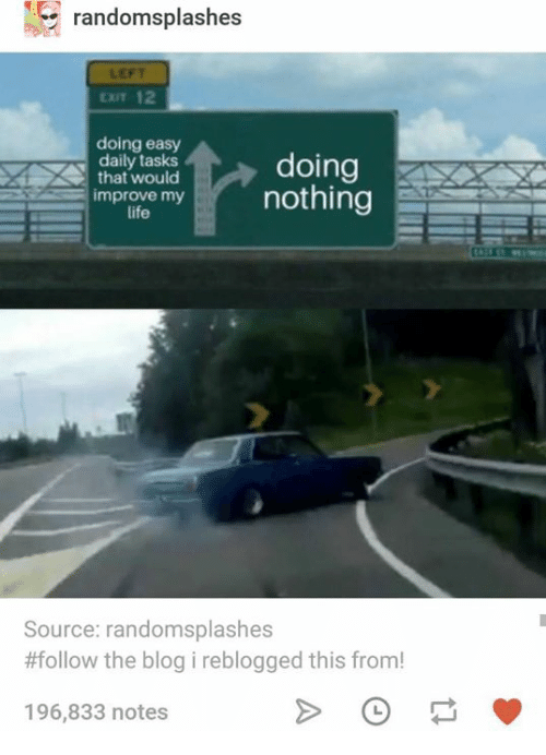 Life, Blog, and Humans of Tumblr: randomsplashes  LEFT  EXIT 12  doing easy  daily tasks  that would  doing  mrnothing  improve my  life  Source: randomsplashes  #follow the blog i reblogged this from!  196,833 notes