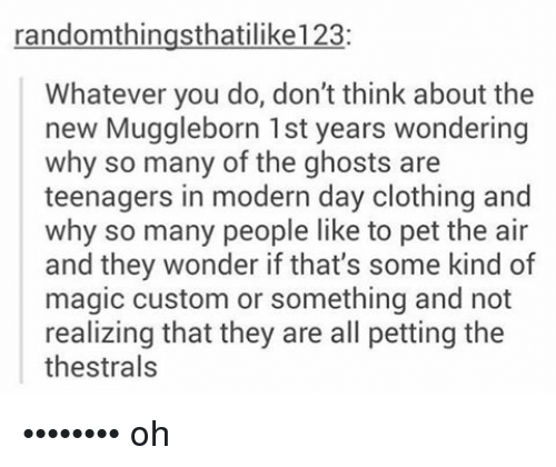 Whateves: randomthingsthatilike123:  Whatever you do, don't think about the  new Muggleborn 1st years wondering  why so many of the ghosts are  teenagers in modern day clothing and  why so many people like to pet the air  and they wonder if that's some kind of  magic custom or something and not  realizing that they are all petting the  thestrals •••••••• oh