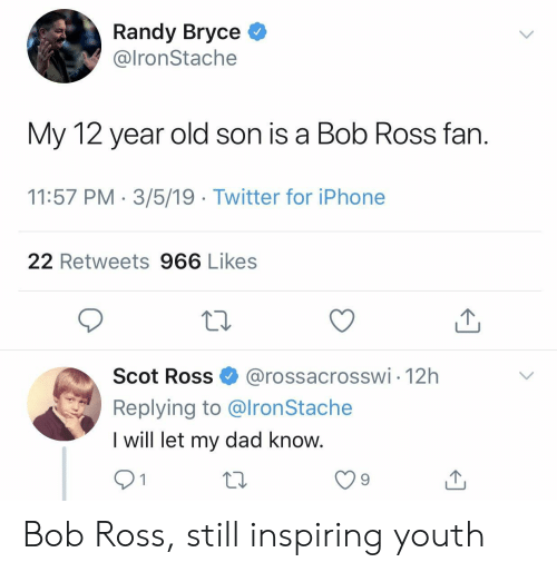 Dad, Iphone, and Twitter: Randy Bryce *  @lronStache  My 12 year old son is a Bob Ross fan  11:57 PM 3/5/19 Twitter for iPhone  22 Retweets 966 Likes  Scot Ross@rossacrosswi 12h  Replying to @lronStache  I will let my dad know  9 Bob Ross, still inspiring youth