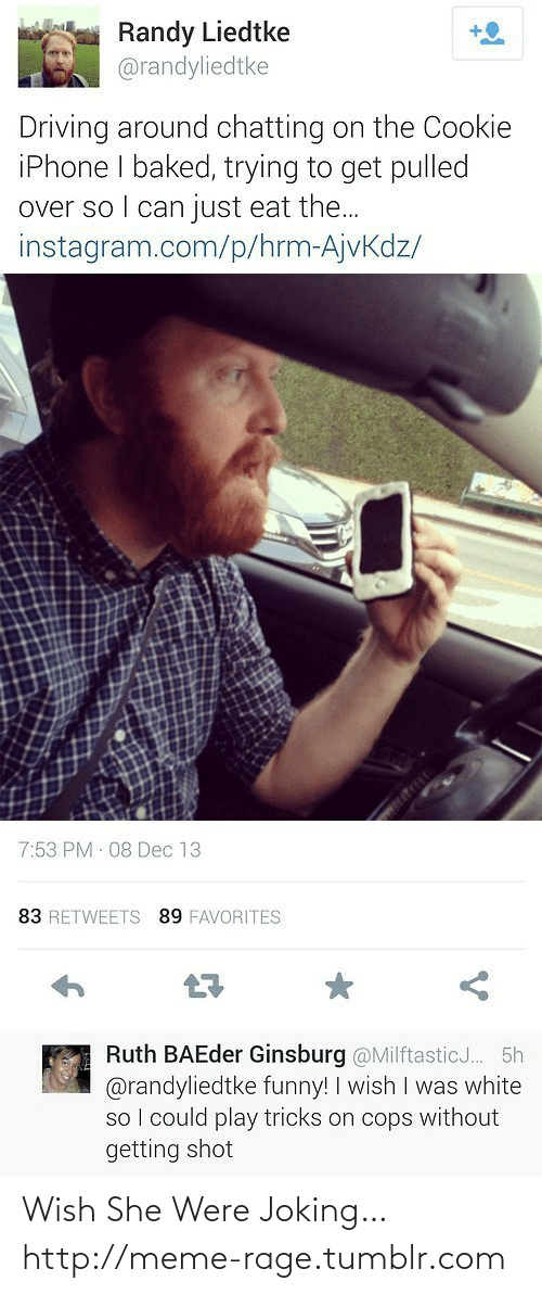 Could Play: Randy Liedtke  @randyliedtke  +O  Driving around chatting on the Cookie  iPhone I baked, trying to get pulled  over so I can just eat the...  instagram.com/p/hrm-AjvKdz/  7:53 PM 08 Dec 13  83 RETWEETS 89 FAVORITES  Ruth BAEder Ginsburg @MilftasticJ.. 5h  @randyliedtke funny! I wish I was white  so I could play tricks on cops without  getting shot Wish She Were Joking…http://meme-rage.tumblr.com
