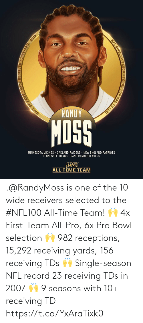 New England Patriots: RANDY  MOSS  MINNESOTA VIKINGS OAKLAND RAIDERS NEW ENGLAND PATRIOTS  TENNESSEE TITANS • SAN FRANCISCO 49ERS  ALL-TIME TEAM  HALL OF FAME WIDE RECEIVER • 1998-2010, 2012  NFL SINGLE-SEASON RECORD FOR REC TD (23) .@RandyMoss is one of the 10 wide receivers selected to the #NFL100 All-Time Team!  🙌 4x First-Team All-Pro, 6x Pro Bowl selection 🙌 982 receptions, 15,292 receiving yards, 156 receiving TDs 🙌 Single-season NFL record 23 receiving TDs in 2007 🙌 9 seasons with 10+ receiving TD https://t.co/YxAraTixk0