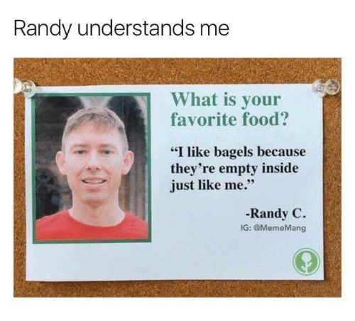 """Mangs: Randy understands me  What is your  favorite food?  """"I like bagels because  they're empty inside  just like me.""""  Randy C.  IG: @Meme Mang"""