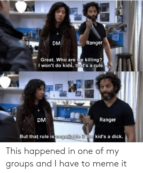 Negotiable: Ranger  DM  Great. Who are we killing?  I won't do kids, that's a rule.  Ranger  DM  But that rule is negotiable if the kid's a dick. This happened in one of my groups and I have to meme it