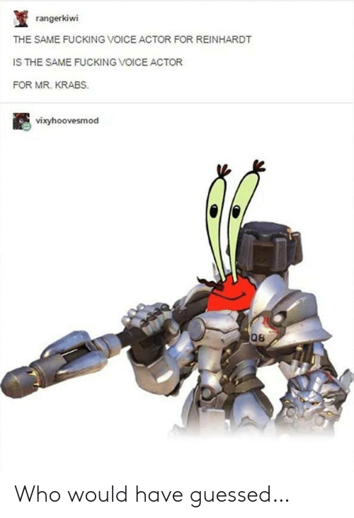 Fucking, Mr. Krabs, and Voice: rangerkiwi  THE SAME FUCKING VOICE ACTOR FOR REINHARDT  IS THE SAME FUCKING VOICE ACTOR  FOR MR. KRABS.  vixyhoovesmod  06 Who would have guessed…