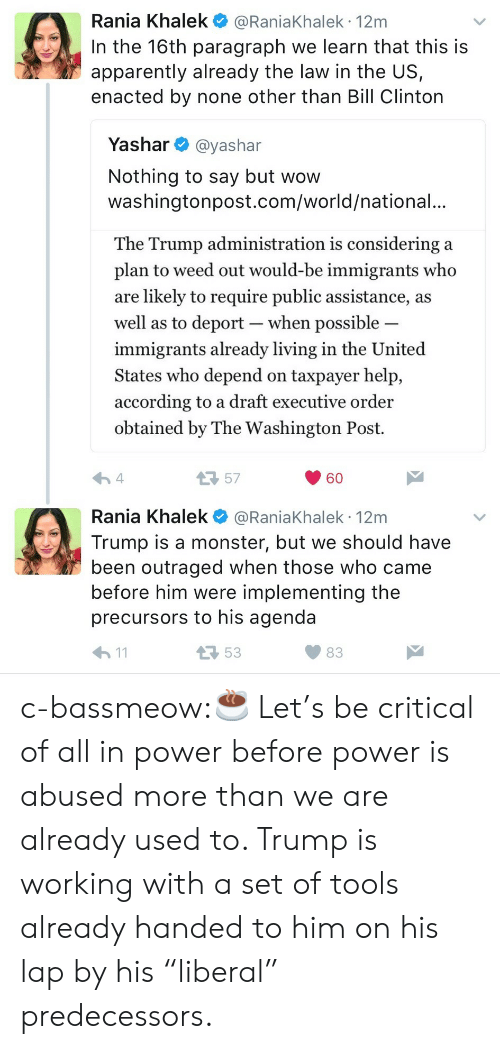 "Drafting: Rania Khalek @RaniaKhalek 12m  In the 16th paragraph we learn that this is  apparently already the law in the US,  enacted by none other than Bill Clinton  Yashar @yashar  Nothing to say but wow  washingtonpost.com/world/national.  The Trump administration is considering a  plan to weed out would-be immigrants who  are likely to require public assistance, a:s  well as to deport-when possible  immigrants already living in the United  States who depend on taxpayer help,  according to a draft executive order  obtained by The Washington Post.  57  60  Rania Khalek @RaniaKhalek 12m  Trump is a monster, but we should have  been outraged when those who came  before him were implementing the  precursors to his agenda  53  83 c-bassmeow:☕️ Let's be critical of all in power before power is abused more than we are already used to. Trump is working with a set of tools already handed to him on his lap by his ""liberal"" predecessors."
