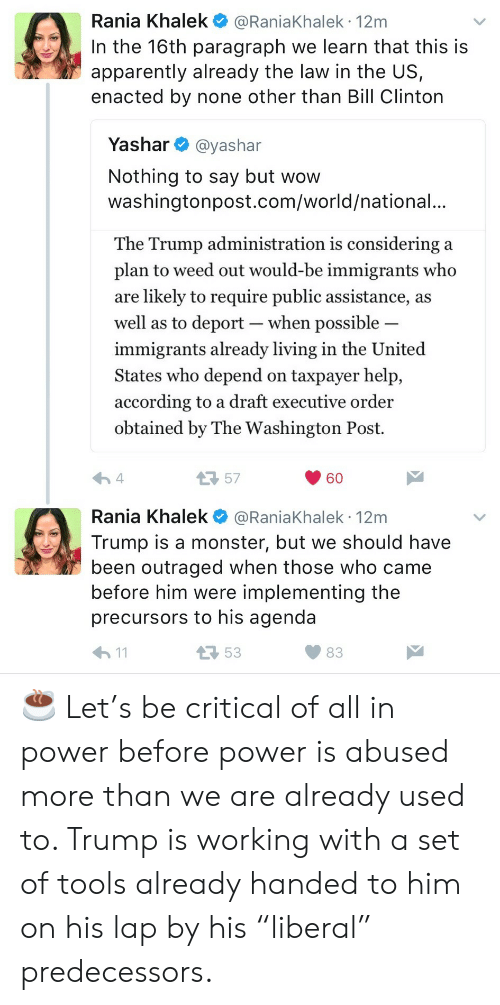 "Drafting: Rania Khalek @RaniaKhalek 12m  In the 16th paragraph we learn that this is  apparently already the law in the US,  enacted by none other than Bill Clinton  Yashar @yashar  Nothing to say but wow  washingtonpost.com/world/national.  The Trump administration is considering a  plan to weed out would-be immigrants who  are likely to require public assistance, a:s  well as to deport-when possible  immigrants already living in the United  States who depend on taxpayer help,  according to a draft executive order  obtained by The Washington Post.  57  60  Rania Khalek @RaniaKhalek 12m  Trump is a monster, but we should have  been outraged when those who came  before him were implementing the  precursors to his agenda  53  83 ☕️ Let's be critical of all in power before power is abused more than we are already used to. Trump is working with a set of tools already handed to him on his lap by his ""liberal"" predecessors."