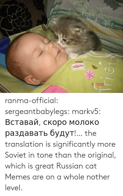 great: ranma-official: sergeantbabylegs:  markv5: Вставай, скоро молоко раздавать будут!…  the translation is significantly more Soviet in tone than the original, which is great    Russian cat Memes are on a whole nother level.