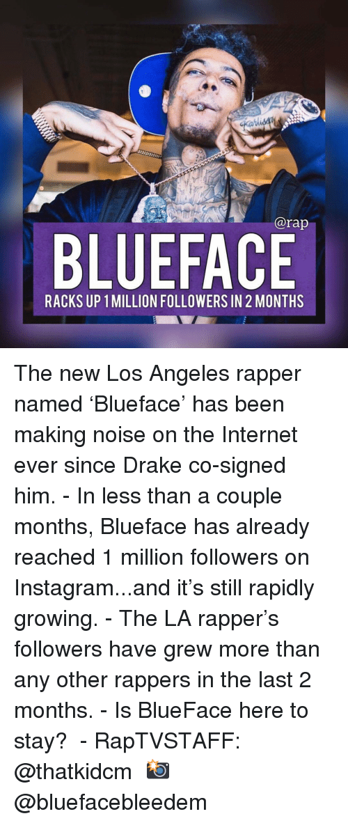 Drake, Instagram, and Internet: @rap  BLUEFACE  RACKS UP 1 MILLION FOLLOWERS IN 2 MONTHS The new Los Angeles rapper named 'Blueface' has been making noise on the Internet ever since Drake co-signed him. - In less than a couple months, Blueface has already reached 1 million followers on Instagram...and it's still rapidly growing. - The LA rapper's followers have grew more than any other rappers in the last 2 months. - Is BlueFace here to stay?  - RapTVSTAFF: @thatkidcm 📸 @bluefacebleedem