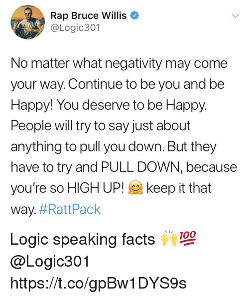 Facts, Logic, and Rap: Rap Bruce Willis  @Logic301  No matter what negativity may come  your way. Continue to be you and be  Happy! You deserve to be Happy  People will try to say just about  anything to pull you down. But they  have to try and PULL DOWN, because  you're so HIGH UP! keep it that  way. Logic speaking facts 🙌💯 @Logic301 https://t.co/gpBw1DYS9s