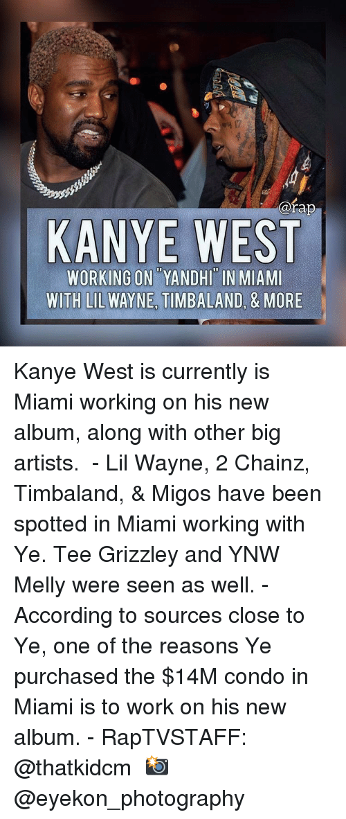 Kanye, Lil Wayne, and Memes: @rap  KANYE WEST  WORKING ON YANDHI IN MIAMI  WITH LIL WAYNE TIMBALAND, & MORE Kanye West is currently is Miami working on his new album, along with other big artists. ⁣ -⁣ Lil Wayne, 2 Chainz, Timbaland, & Migos have been spotted in Miami working with Ye. Tee Grizzley and YNW Melly were seen as well.⁣ -⁣ According to sources close to Ye, one of the reasons Ye purchased the $14M condo in Miami is to work on his new album.⁣ -⁣ RapTVSTAFF: @thatkidcm⁣ 📸 @eyekon_photography ⁣