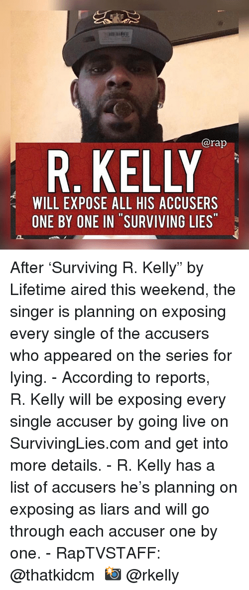 "Memes, R. Kelly, and Rap: @rap  R. KELLY  WILL EXPOSE ALL HIS ACCUSERS  ONE BY ONE IN SURVIVING LIES After 'Surviving R. Kelly"" by Lifetime aired this weekend, the singer is planning on exposing every single of the accusers who appeared on the series for lying.⁣ -⁣ According to reports, R. Kelly will be exposing every single accuser by going live on SurvivingLies.com and get into more details.⁣ -⁣ R. Kelly has a list of accusers he's planning on exposing as liars and will go through each accuser one by one.⁣ -⁣ RapTVSTAFF: @thatkidcm⁣ 📸 @rkelly"