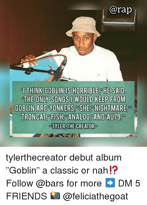 """Tyler the Creator: @rap  THE ONLY SONGS IWOULD KEEP FROM  GOBLIN ARE YONKERS, SHE, NIGHTMARE,  TRONCAT4FISH ANALOG AND AU79.  TYLER,THE CREATOR tylerthecreator debut album """"Goblin"""" a classic or nah⁉️ Follow @bars for more ➡️ DM 5 FRIENDS 📸 @feliciathegoat"""