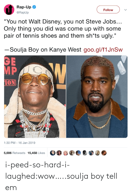 "ion: Rap-Up  @RapUp  Follow  ""You not Walt Disney, you not Steve Jobs  Only thing you did was come up with some  pair of tennis shoes and them sh*ts ugly.""  ーSoulja Boy on Kanye West goo.gl/flJnSw  MP  ION  1:30 PM - 16 Jan 2019  5,006 Retweets 15,458 Likes i-peed-so-hard-i-laughed:wow…..soulja boy tell em"