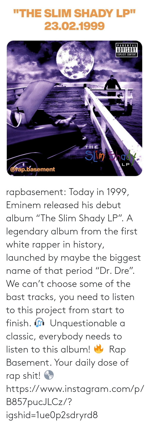 "Listen To: rapbasement:  Today in 1999, Eminem released his debut album ""The Slim Shady LP"".⁣ A legendary album from the first white rapper in history, launched by maybe the biggest name of that period ""Dr. Dre"".⁣ ⁣  We can't choose some of the bast tracks, you need to listen to this project from start to finish. 🎧⁣ ⁣  Unquestionable a classic, everybody needs to listen to this album! 🔥⁣ ⁣  Rap Basement. Your daily dose of rap shit! 💿  https://www.instagram.com/p/B857pucJLCz/?igshid=1ue0p2sdryrd8"