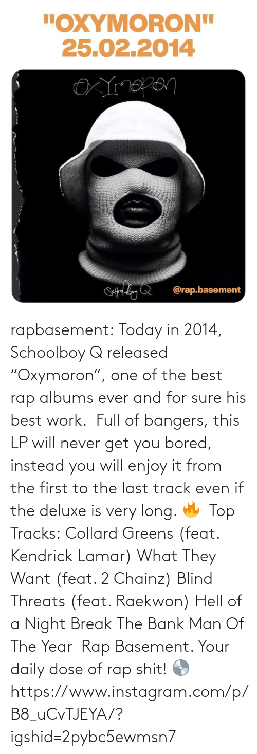 "Kendrick Lamar: rapbasement:  Today in 2014, Schoolboy Q released ""Oxymoron"", one of the best rap albums ever and for sure his best work.⁣ ⁣  Full of bangers, this LP will never get you bored, instead you will enjoy it from the first to the last track even if the deluxe is very long. 🔥⁣ ⁣  Top Tracks:⁣ Collard Greens (feat. Kendrick Lamar)⁣ What They Want (feat. 2 Chainz)⁣ Blind Threats (feat. Raekwon)⁣ Hell of a Night⁣ Break The Bank⁣ Man Of The Year⁣ ⁣  Rap Basement. Your daily dose of rap shit! 💿https://www.instagram.com/p/B8_uCvTJEYA/?igshid=2pybc5ewmsn7"