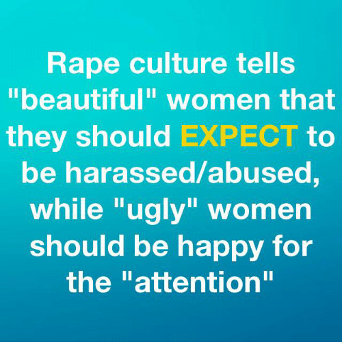 "Rapings: Rape culture tells  ""beautiful"" women that  they should EXPECT to  be harassed/abused,  while ""ugly"" women  should be happy for  the ""attention"""