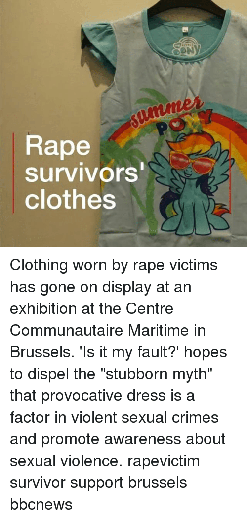 """provocative: Rape  survivors  clothes Clothing worn by rape victims has gone on display at an exhibition at the Centre Communautaire Maritime in Brussels. 'Is it my fault?' hopes to dispel the """"stubborn myth"""" that provocative dress is a factor in violent sexual crimes and promote awareness about sexual violence. rapevictim survivor support brussels bbcnews"""
