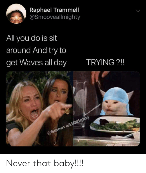 Waves: Raphael Trammell  @Smooveallmighty  All you do is sit  around And try to  get Waves all day  TRYING?!!  SmooveAllMighty  @SmooveAlMighty Never that baby!!!!