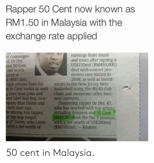 Malaysia: Rapper 50 Cent now known as  RM1.50 in Malaysia with the  exchange rate applied  earnings from music  and tours after signing a  US$150mil (RM459,000)  deal with concert pro-  moters Live Nation in  2008, as well as invest-  ut contempo-  Z. Dr Dre  and 50 Cent  net worth  ated at  (RM1.6bil)  high retuns from his ments in the New Jersey Nets  t in Ciroc vodka as well basketball team, the 40/40 club  g lines Sean John andchain and numerous other busi-  ord label Bad Boy, mar- ness ventures.  mpany Blue Flame and Pioneering rapper Dr Dre, 47.  itech start-ups.  Be Missing You rapper including Eminem and 50 Cent  ut hip-hop megul  y- Carter, who came with a net worth of US$260mil  with a net worth of (RM795mil), Reuters  who has worked with top artists  RM150) fook the No. 3 position 50 cent in Malaysia.