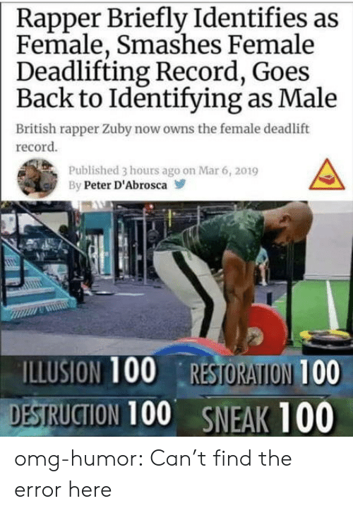 Omg, Tumblr, and Blog: Rapper Briefly Identifies as  Female, Smashes Female  Deadlifting Record, Goes  Back to Identifying as Male  British rapper Zuby now owns the female deadlift  record  Published 3 hours ago on Mar 6, 2019  By Peter D'Abrosca  ILLUSION 100 RESTORATION 100  DESTRUCTION 100 SNEAK 100 omg-humor:  Can't find the error here