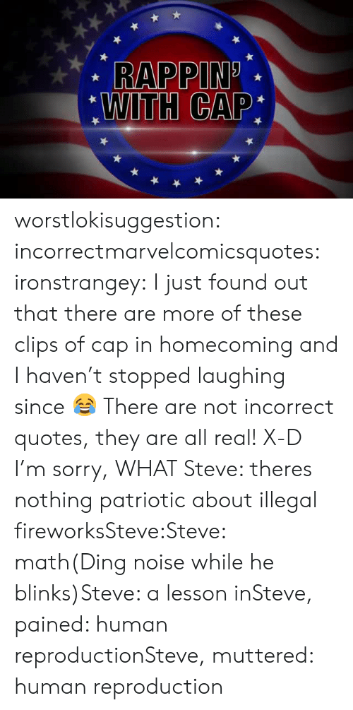 Pained: RAPPIN.  WITH CAP: worstlokisuggestion:  incorrectmarvelcomicsquotes:  ironstrangey:  I just found out that there are more of these clips of cap in homecoming and I haven't stopped laughing since 😂  There are not incorrect quotes, they are all real! X-D  I'm sorry, WHAT  Steve: theres nothing patriotic about illegal fireworksSteve:Steve: math(Ding noise while he blinks)Steve: a lesson inSteve, pained: human reproductionSteve, muttered: human reproduction