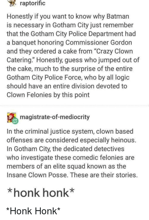 """Detectives: raptorific  Honestly if you want to know why Batman  is necessary in Gotham City just remember  that the Gotham City Police Department had  a banquet honoring Commissioner Gordon  and they ordered a cake from """"Crazy Clown  Catering."""" Honestly, guess who jumped out of  the cake, much to the surprise of the entire  Gotham City Police Force, who by all logic  should have an entire division devoted to  Clown Felonies by this point  magistrate-of-mediocrity  In the criminal justice system, clown based  offenses are considered especially heinous  In Gotham City, the dedicated detectives  who investigate these comedic felonies are  members of an elite squad known as the  Insane Clown Posse. These are their stories.  *honk honk* *Honk Honk*"""