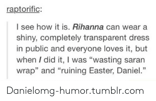 """I See How It Is: raptorific:  I see how it is. Rihanna can wear a  shiny, completely transparent dress  in public and everyone loves it, but  when I did it, I was """"wasting saran  wrap"""" and """"ruining Easter, Daniel."""" Danielomg-humor.tumblr.com"""
