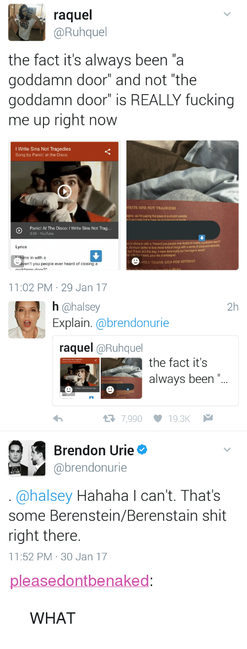 """Gine: raquel  @Ruhquel  the fact it's always been """"a  goddamn door"""" and not """"the  goddamn door"""" is REALLY fucking  me up right now  I Write Sins Not Tragedies  Song by Panic! at the Disco  RITE SINS NOT TRAGEDIES  gine, as I'm pacing the pews in a church corridor  I can't hein hit to hear an ovrhannina rd  Panic! At The Disco: I Write Sins Not Tra...  3:06 YouTube  I'd chime in with a Haven't you people ever heard of closing a goddamn  it's much better to face these kind of things with a sense of poise and  fact I'B look at it this way. I mean  s cafs for a toast, pour the champagne!  Lyrics  technically our marriage is sarved  in with a  NTLY THANK GOD FOR ESTEBAN  aven't you people ever heard of closing a  1:02 PM 29 Jan 17   h @halsey  Explain.@brendonurie  2h  raquel @Ruhquel  the fact it's  always been"""".  7,990 19.3K  Brendon Urie  @brendonurie  42799  @halsey Hahaha l can't. That's  some Berenstein/Berenstain shit  right there  11:52 PM- 30 Jan 17 <p><a href=""""http://pleasedontbenaked.tumblr.com/post/156615204882/what"""" class=""""tumblr_blog"""" target=""""_blank"""">pleasedontbenaked</a>:</p><blockquote><p>WHAT</p></blockquote>"""