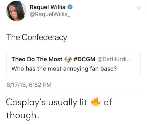 Confederacy: Raquel Willis  @RaquelWillis_  The Confederacy  Theo Do The Most #DCGM @DatHurdl,..  Who has the most annoying fan base?  6/17/18, 6:52 PM Cosplay's usually lit 🔥 af though.