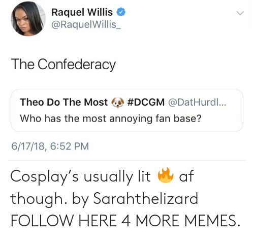 Confederacy: Raquel Willis  @RaquelWillis_  The Confederacy  Theo Do The Most #DCGM @DatHurdl,..  Who has the most annoying fan base?  6/17/18, 6:52 PM Cosplay's usually lit 🔥 af though. by Sarahthelizard FOLLOW HERE 4 MORE MEMES.