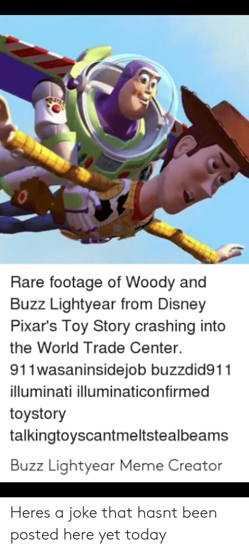 Buzz Lightyear Meme: Rare footage of Woody and  Buzz Lightyear from Disney  Pixar's Toy Story crashing into  the World Trade Center.  911wasaninsidejob buzzdid91  illuminati illuminaticonfirmed  toystory  talkingtoyscantmeltstealbeams  Buzz Lightyear Meme Creator Heres a joke that hasnt been posted here yet today