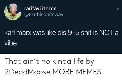 Dank, Life, and Memes: rarifavi itz me  @truthisonitsway  WADE  unymn,a5  karl marx was like dis 9-5 shit is NOT a  vibe That ain't no kinda life by 2DeadMoose MORE MEMES
