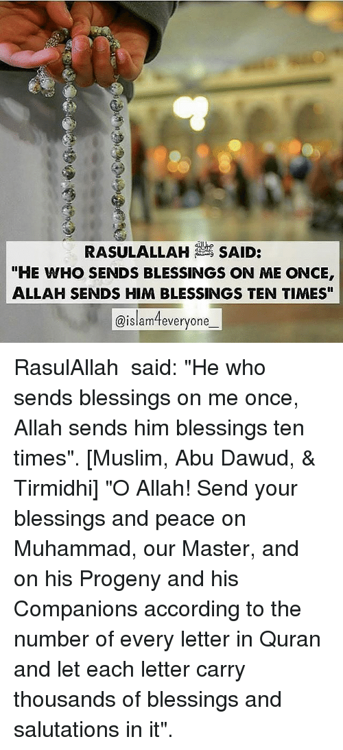 "Memes, Muslim, and Quran: RASULALLAH SAID:  ""HE WHO SENDS BLESSINGS ON ME ONCE  ALLAH SENDS HIM BLESSINGS TEN TIMES""  @islameveryone RasulAllah ﷺ said: ""He who sends blessings on me once, Allah sends him blessings ten times"". [Muslim, Abu Dawud, & Tirmidhi] ""O Allah! Send your blessings and peace on Muhammad, our Master, and on his Progeny and his Companions according to the number of every letter in Quran and let each letter carry thousands of blessings and salutations in it""."