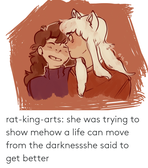 she said: rat-king-arts: she was trying to show mehow a life can move from the darknessshe said to get better