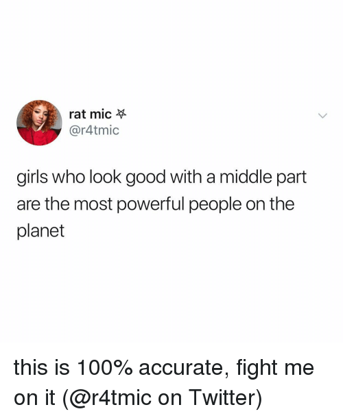 Anaconda, Girls, and Memes: rat mic  @r4tmic  girls who look good with a middle part  are the most powerful people on the  planet this is 100% accurate, fight me on it (@r4tmic on Twitter)