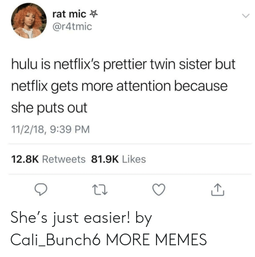 netflixs: rat mic  @r4tmic  hulu is netflix's prettier twin sister but  netflix gets more attention because  she puts out  11/2/18, 9:39 PM  12.8K Retweets 81.9K Likes She's just easier! by Cali_Bunch6 MORE MEMES