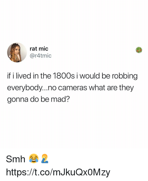 Smh, Mad, and Rat: rat mic  @r4tmic  if i lived in the 1800s i would be robbing  everybody...no cameras what are they  gonna do be mad? Smh 😂🤦♂️ https://t.co/mJkuQx0Mzy